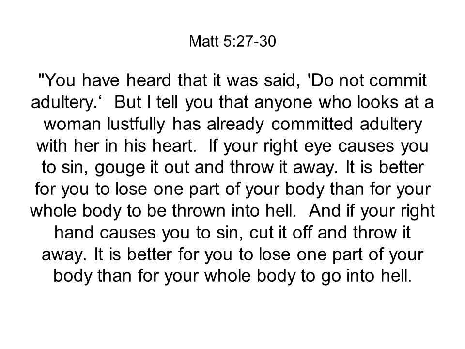 Matt 5:27-30 You have heard that it was said, Do not commit adultery