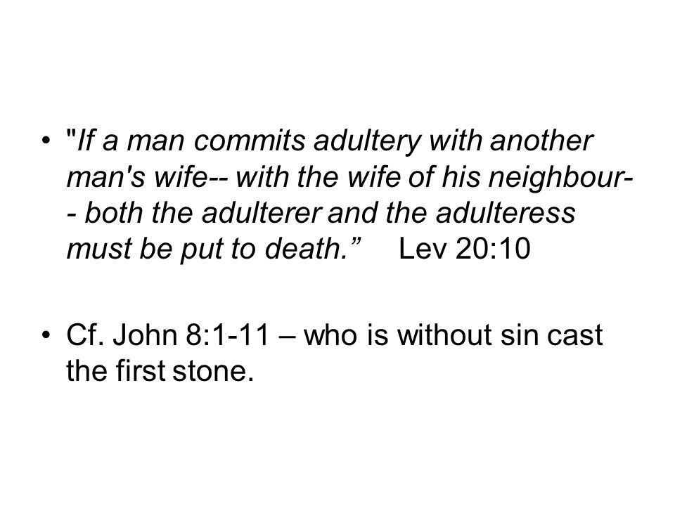 If a man commits adultery with another man s wife-- with the wife of his neighbour-- both the adulterer and the adulteress must be put to death. Lev 20:10