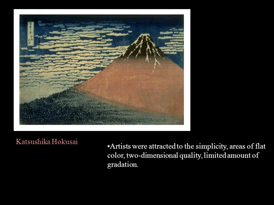 Katsushika Hokusai Artists were attracted to the simplicity, areas of flat color, two-dimensional quality, limited amount of gradation.