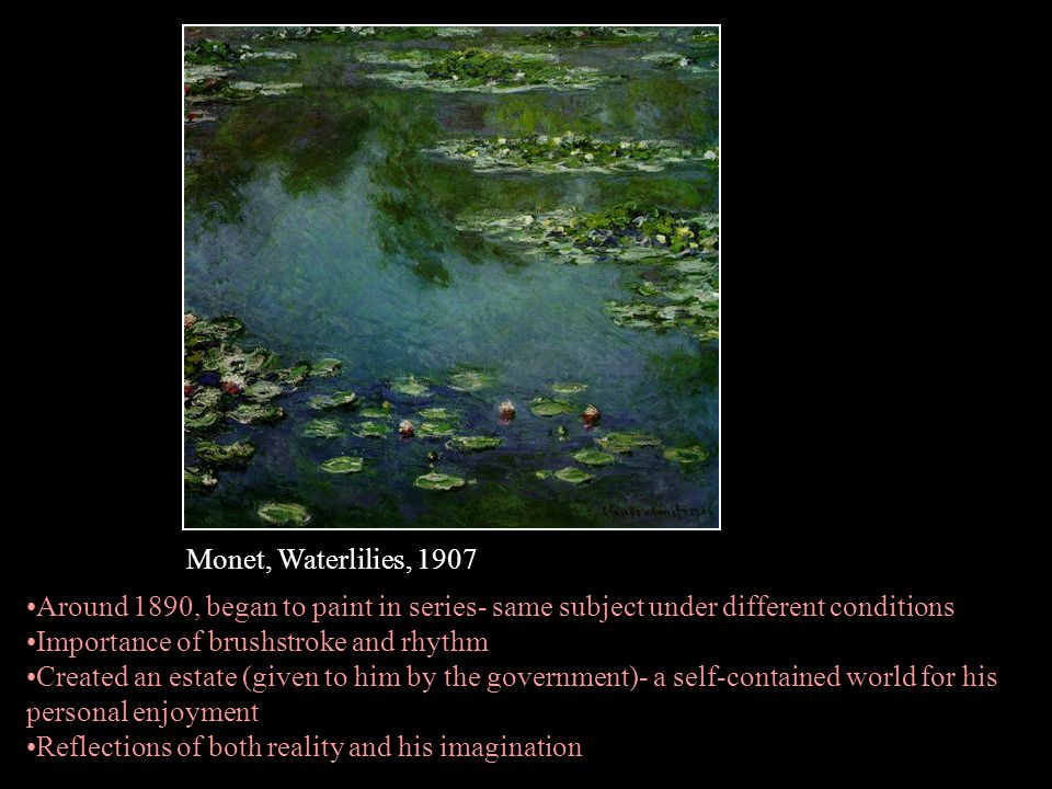 Monet, Waterlilies, 1907 Around 1890, began to paint in series- same subject under different conditions.