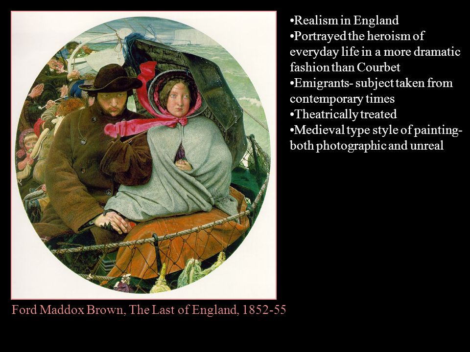 Realism in England Portrayed the heroism of everyday life in a more dramatic fashion than Courbet. Emigrants- subject taken from contemporary times.
