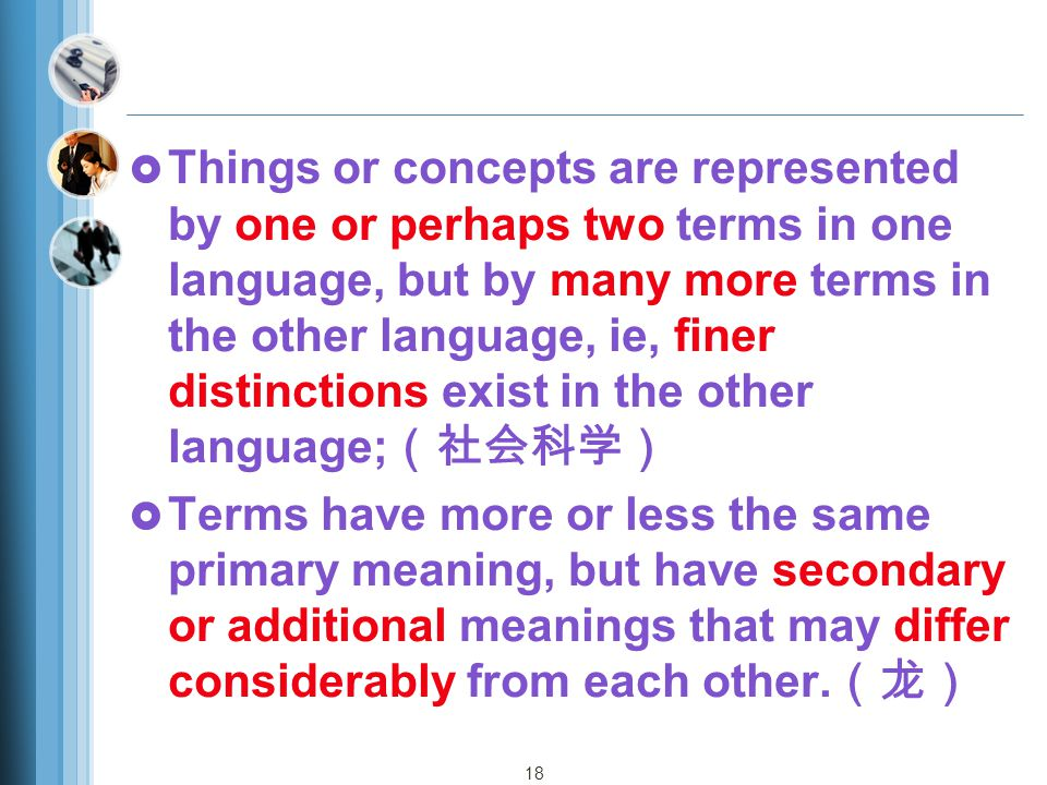 Things or concepts are represented by one or perhaps two terms in one language, but by many more terms in the other language, ie, finer distinctions exist in the other language;(社会科学)
