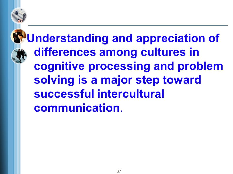Understanding and appreciation of differences among cultures in cognitive processing and problem solving is a major step toward successful intercultural communication.