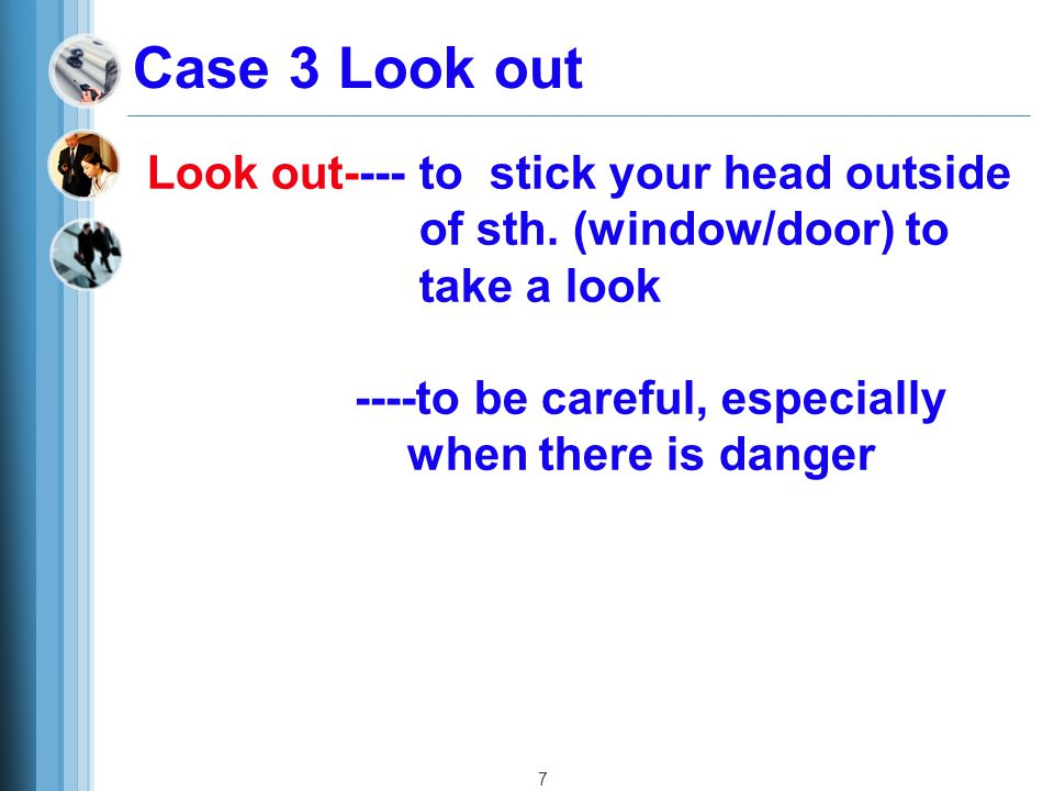 Case 3 Look out Look out---- to stick your head outside