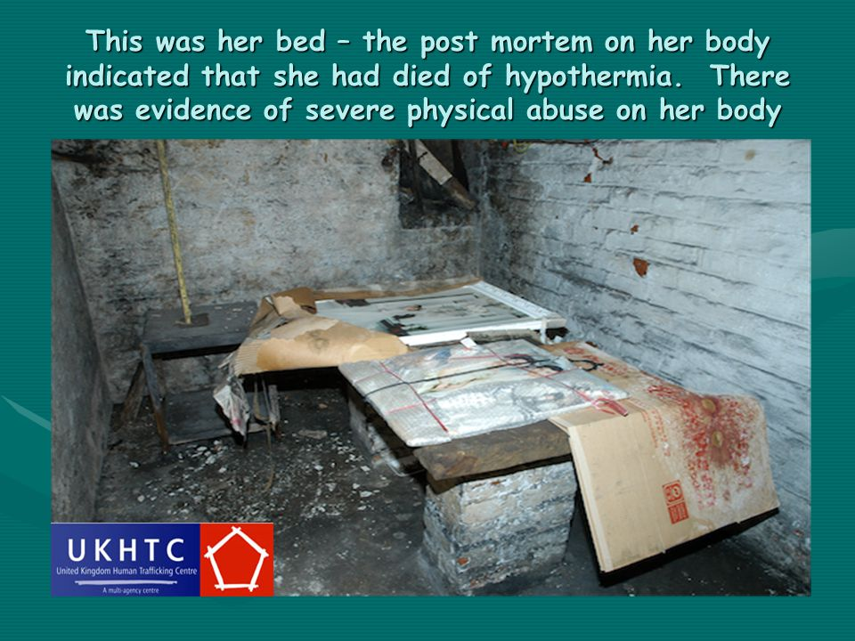 This was her bed – the post mortem on her body indicated that she had died of hypothermia. There was evidence of severe physical abuse on her body