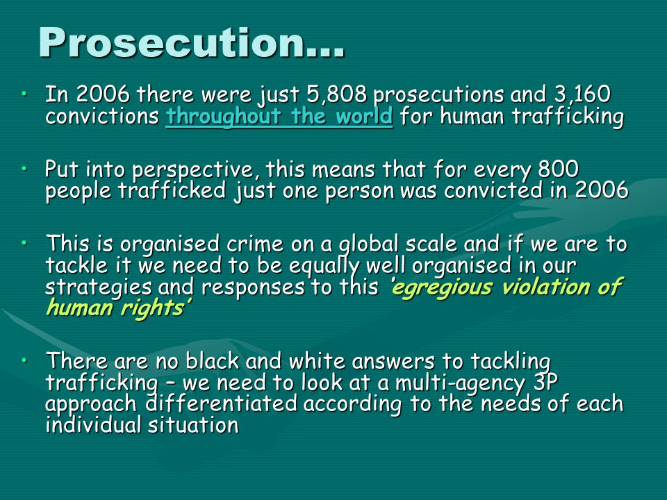 Prosecution… In 2006 there were just 5,808 prosecutions and 3,160 convictions throughout the world for human trafficking.