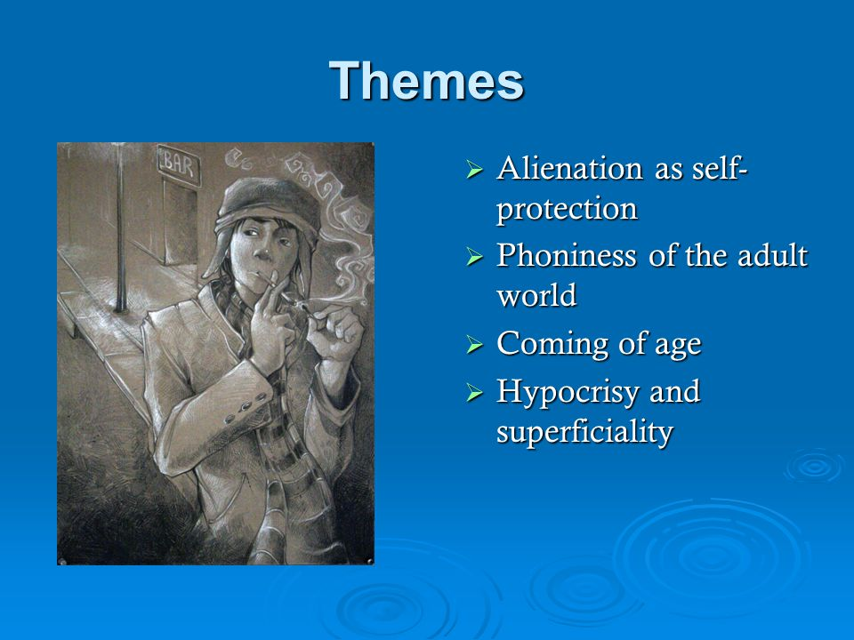 Themes Alienation as self-protection Phoniness of the adult world