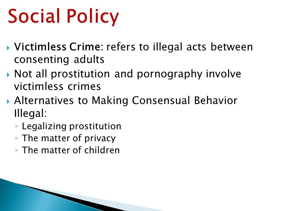 Social Policy Victimless Crime: refers to illegal acts between consenting adults. Not all prostitution and pornography involve victimless crimes.
