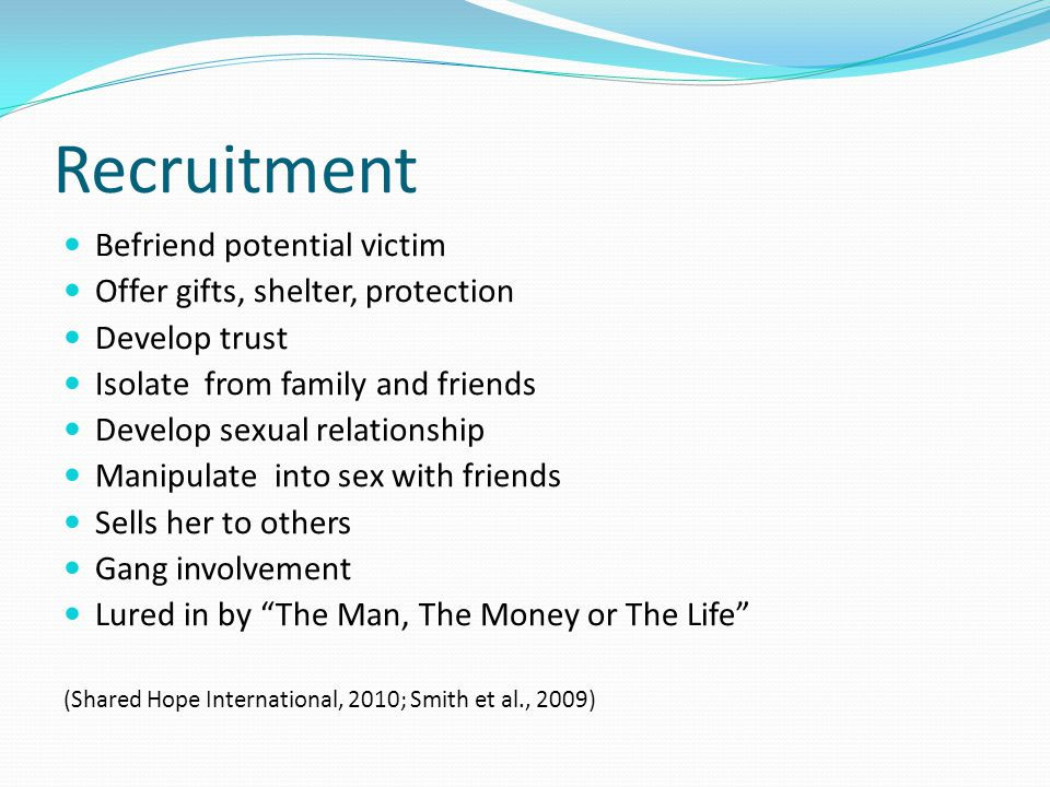 Recruitment Befriend potential victim Offer gifts, shelter, protection