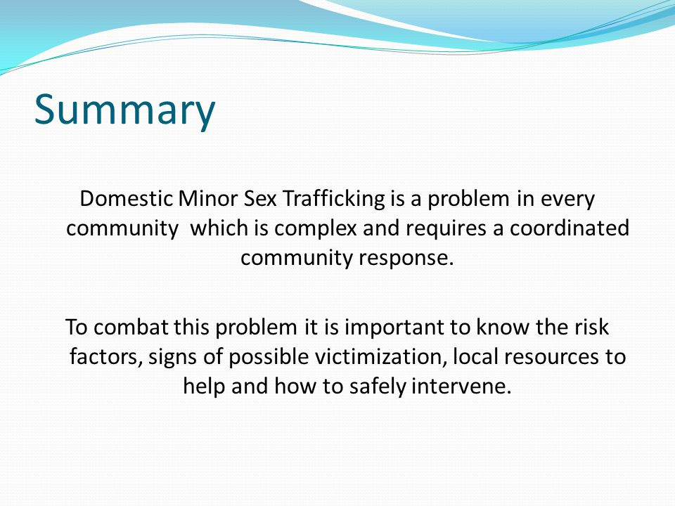 Summary Domestic Minor Sex Trafficking is a problem in every community which is complex and requires a coordinated community response.