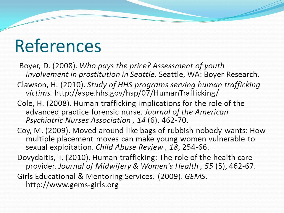 References Boyer, D. (2008). Who pays the price Assessment of youth involvement in prostitution in Seattle. Seattle, WA: Boyer Research.