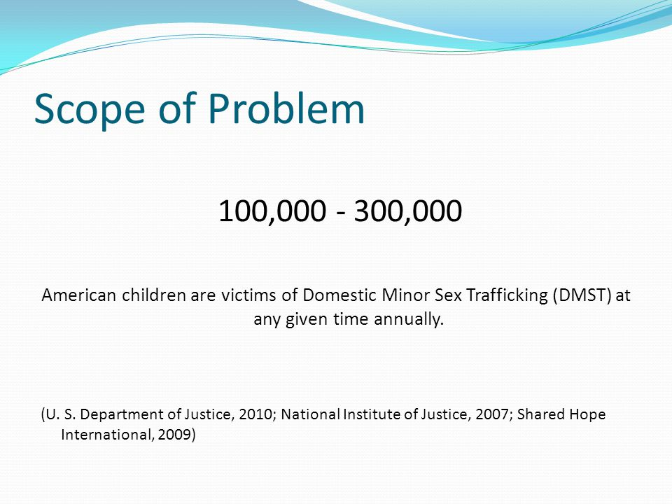 Scope of Problem 100,000 - 300,000. American children are victims of Domestic Minor Sex Trafficking (DMST) at any given time annually.