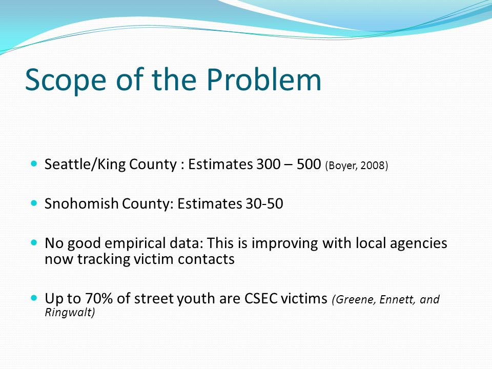 Scope of the Problem Seattle/King County : Estimates 300 – 500 (Boyer, 2008) Snohomish County: Estimates 30-50.