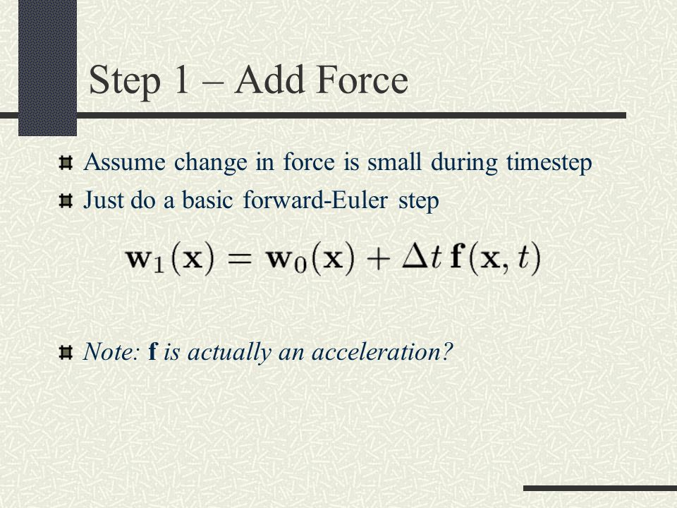 Step 1 – Add Force Assume change in force is small during timestep