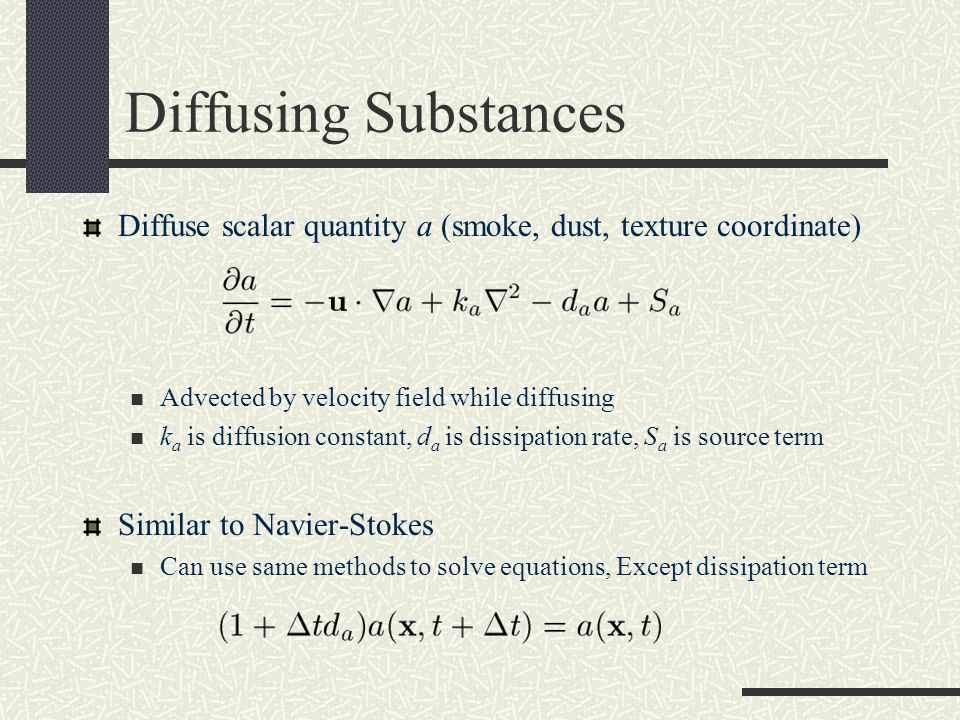 Diffusing Substances Diffuse scalar quantity a (smoke, dust, texture coordinate) Advected by velocity field while diffusing.