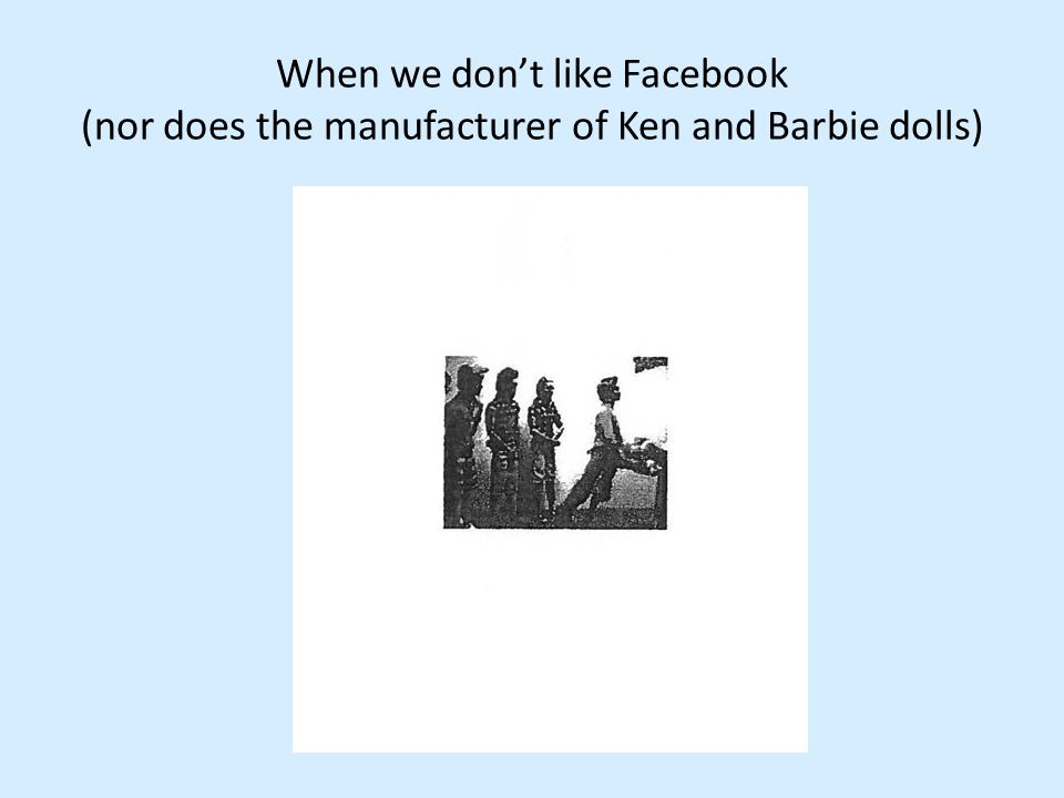 When we don't like Facebook (nor does the manufacturer of Ken and Barbie dolls)
