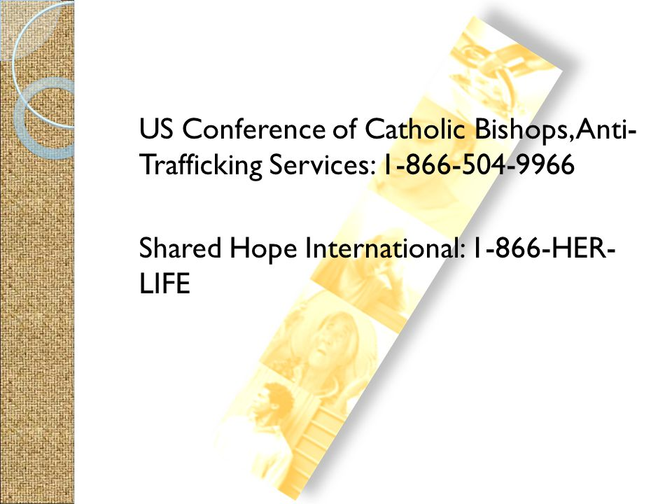 US Conference of Catholic Bishops, Anti- Trafficking Services: 1-866-504-9966 Shared Hope International: 1-866-HER- LIFE