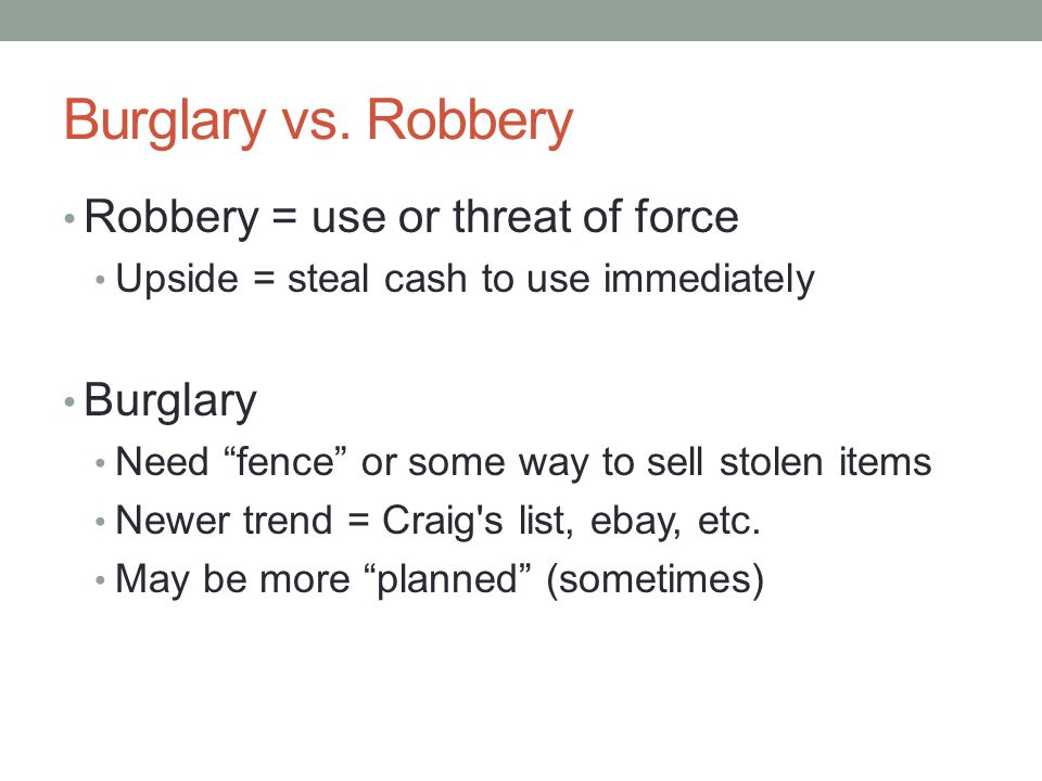 Burglary vs. Robbery Robbery = use or threat of force Burglary