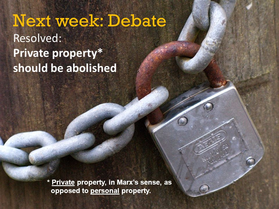 Next week: Debate Resolved: Private property* should be abolished