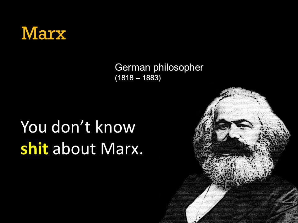 Marx German philosopher (1818 – 1883) You don't know shit about Marx.