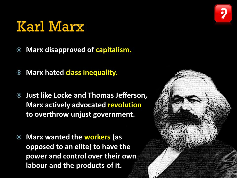 Karl Marx Marx disapproved of capitalism. Marx hated class inequality.