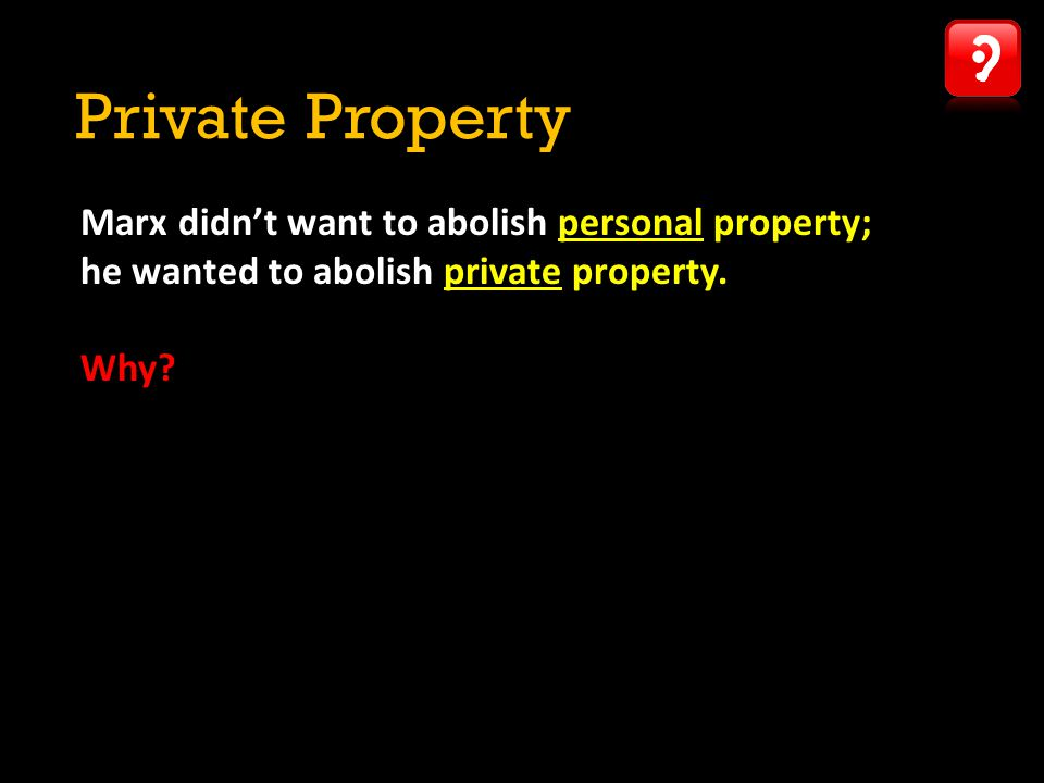 Private Property Marx didn't want to abolish personal property;