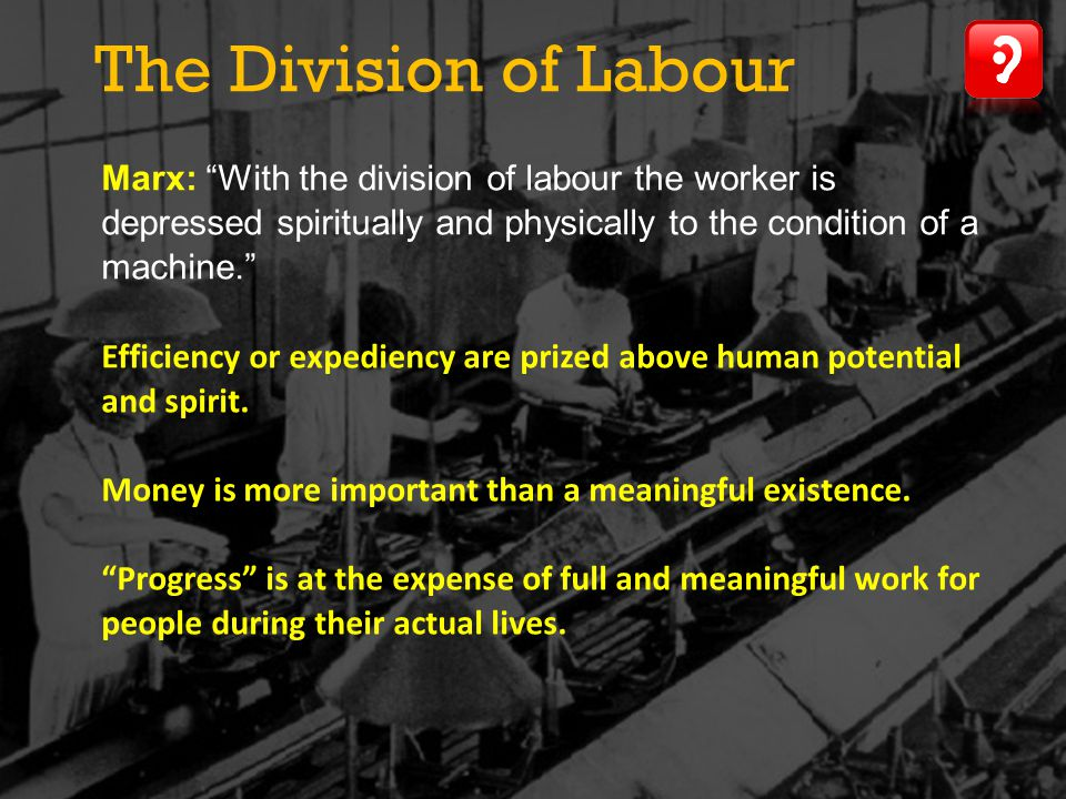 The Division of Labour Marx: With the division of labour the worker is depressed spiritually and physically to the condition of a machine.