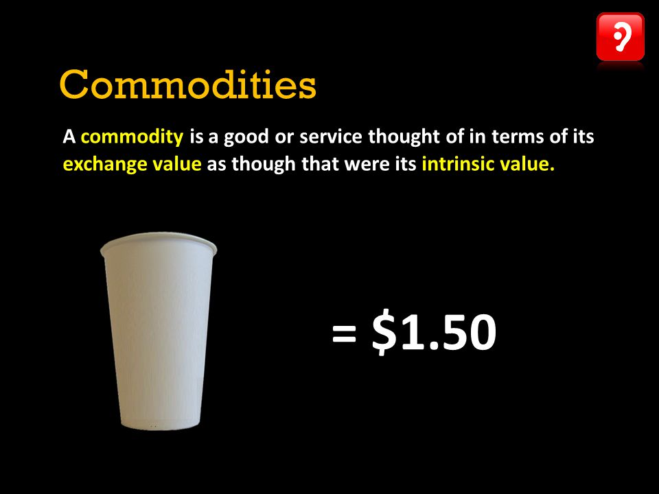 Commodities A commodity is a good or service thought of in terms of its exchange value as though that were its intrinsic value.