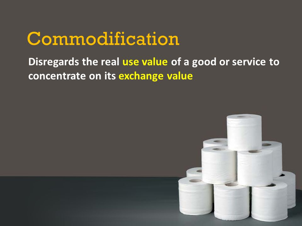 Commodification Disregards the real use value of a good or service to concentrate on its exchange value.