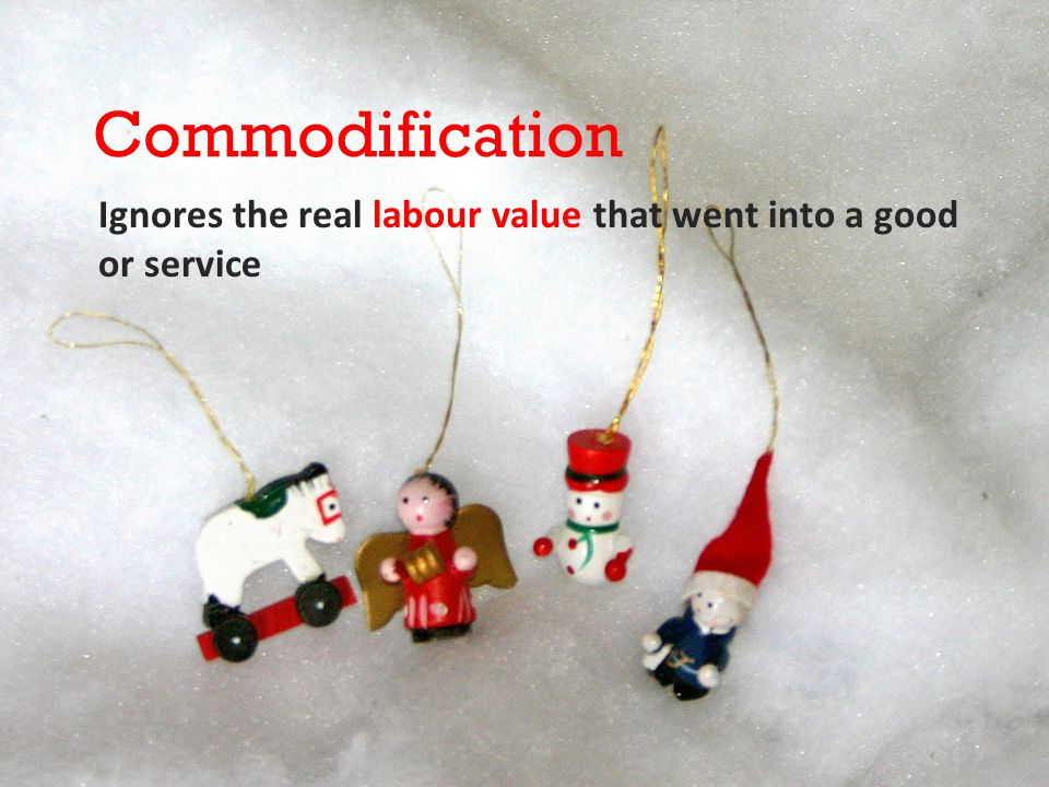 Commodification Ignores the real labour value that went into a good or service