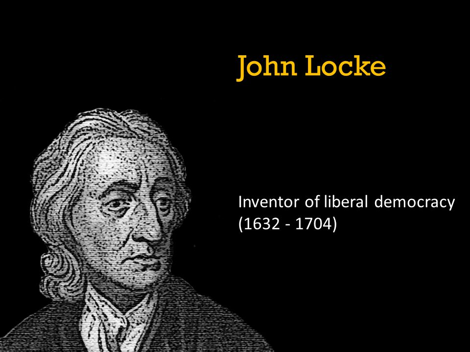 John Locke Inventor of liberal democracy (1632 - 1704)