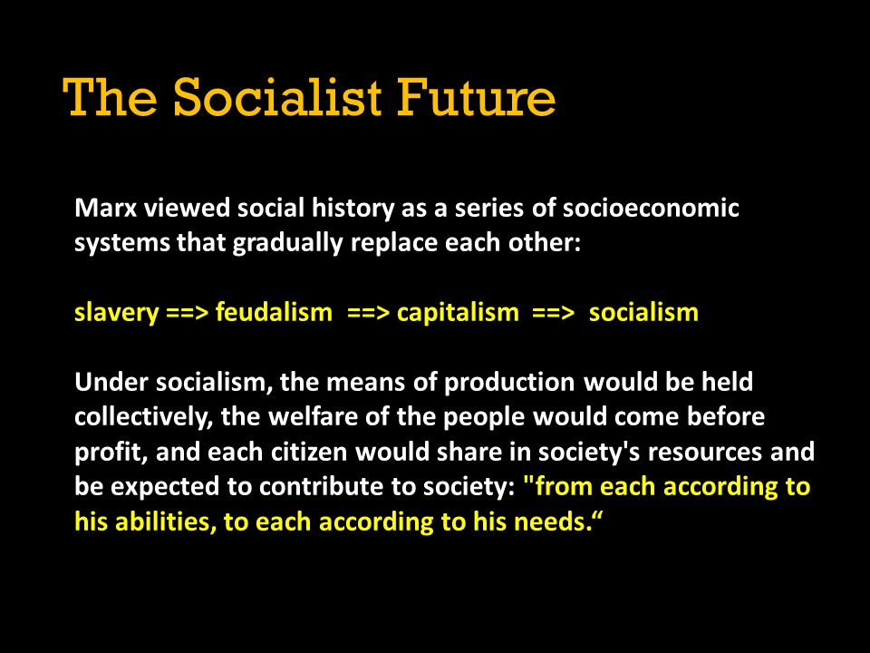 The Socialist Future Marx viewed social history as a series of socioeconomic systems that gradually replace each other: