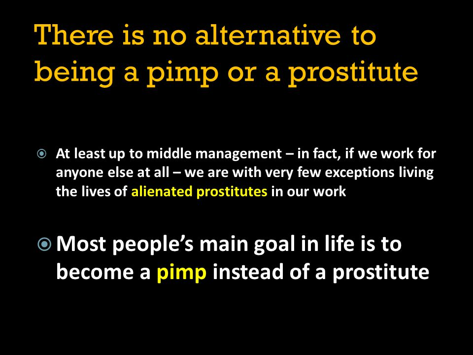There is no alternative to being a pimp or a prostitute