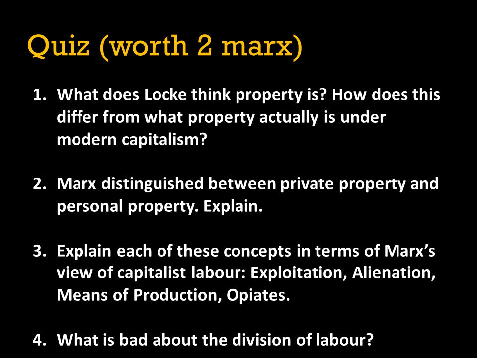 Quiz (worth 2 marx) What does Locke think property is How does this differ from what property actually is under modern capitalism