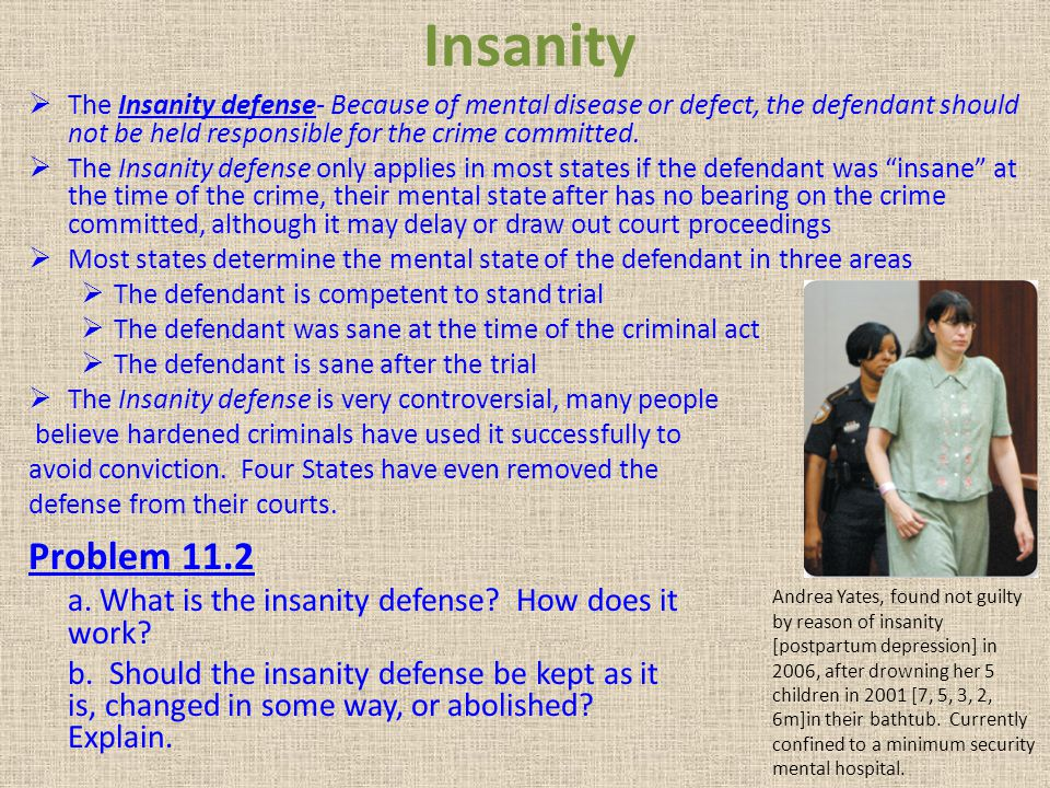 Insanity The Insanity defense- Because of mental disease or defect, the defendant should not be held responsible for the crime committed.