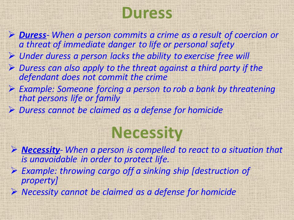 Duress Duress- When a person commits a crime as a result of coercion or a threat of immediate danger to life or personal safety.