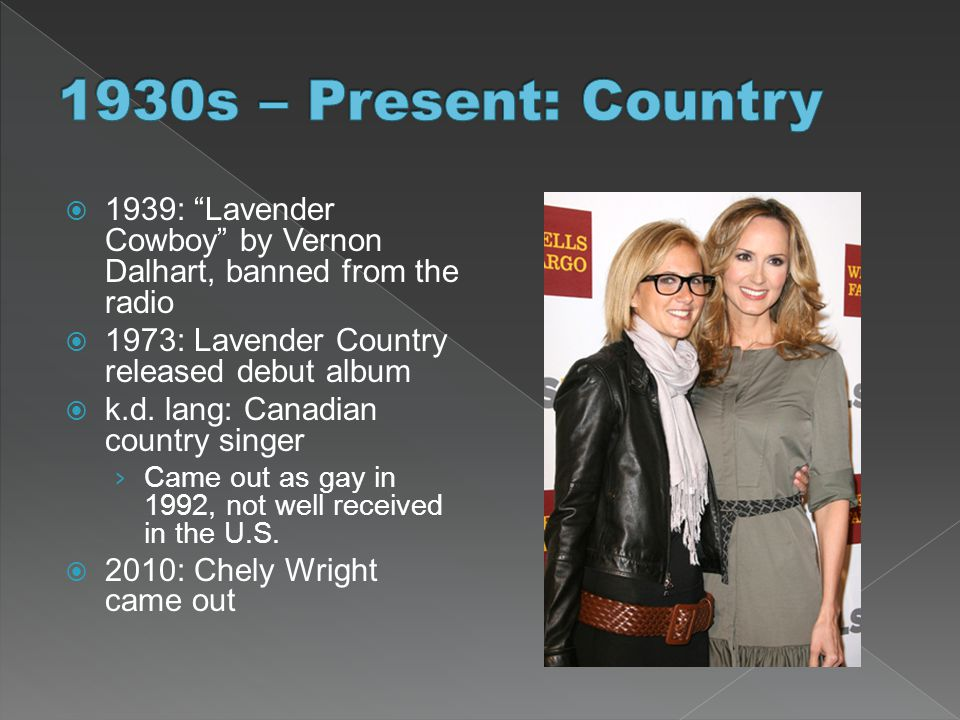 1930s – Present: Country 1939: Lavender Cowboy by Vernon Dalhart, banned from the radio. 1973: Lavender Country released debut album.