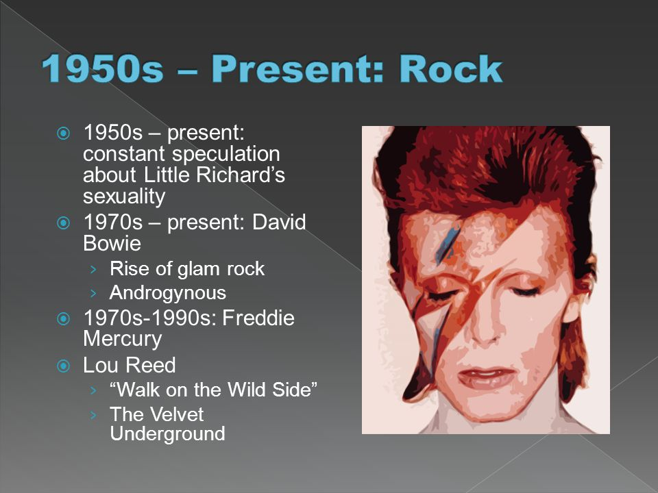 1950s – Present: Rock 1950s – present: constant speculation about Little Richard's sexuality. 1970s – present: David Bowie.