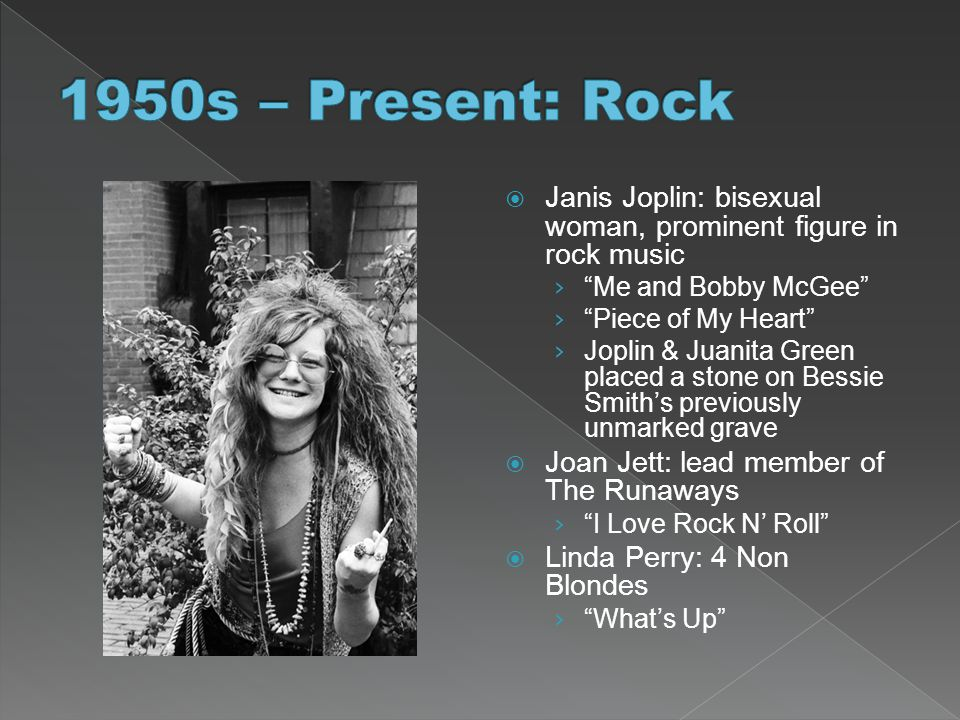 1950s – Present: Rock Janis Joplin: bisexual woman, prominent figure in rock music. Me and Bobby McGee