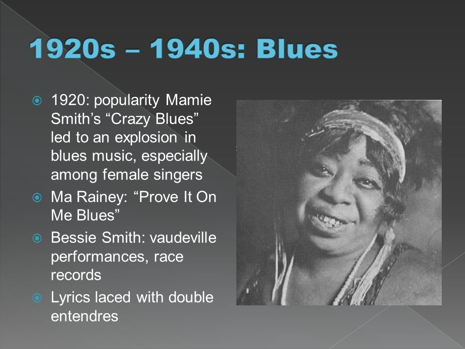 1920s – 1940s: Blues 1920: popularity Mamie Smith's Crazy Blues led to an explosion in blues music, especially among female singers.