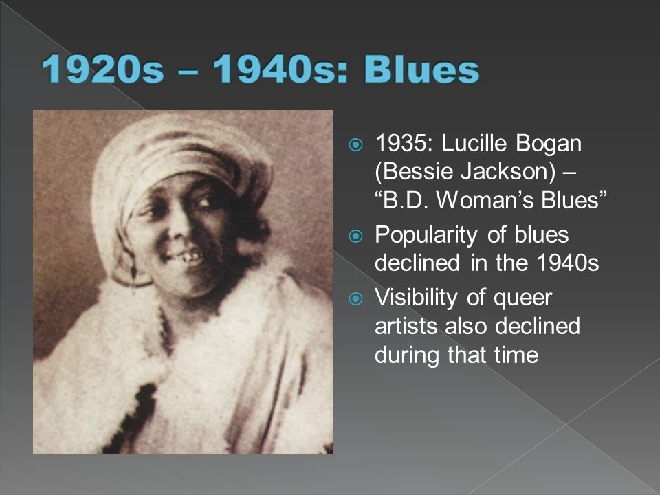 1920s – 1940s: Blues 1935: Lucille Bogan (Bessie Jackson) – B.D. Woman's Blues Popularity of blues declined in the 1940s.