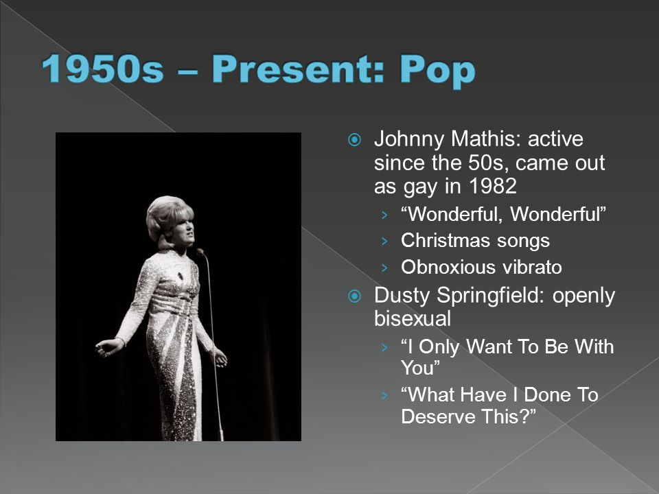 1950s – Present: Pop Johnny Mathis: active since the 50s, came out as gay in 1982. Wonderful, Wonderful