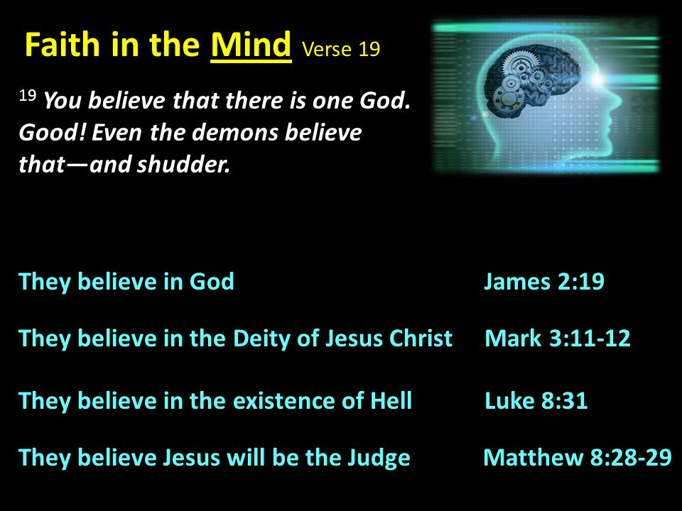 Faith in the Mind Verse 19 19 You believe that there is one God. Good! Even the demons believe that—and shudder.