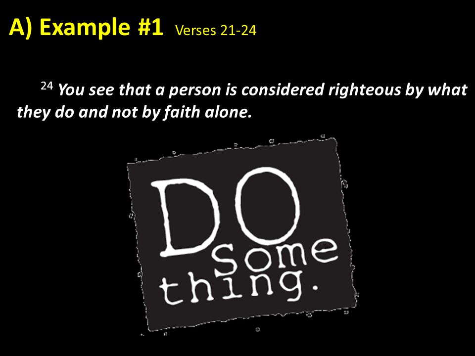 A) Example #1 Verses 21-24 24 You see that a person is considered righteous by what they do and not by faith alone.