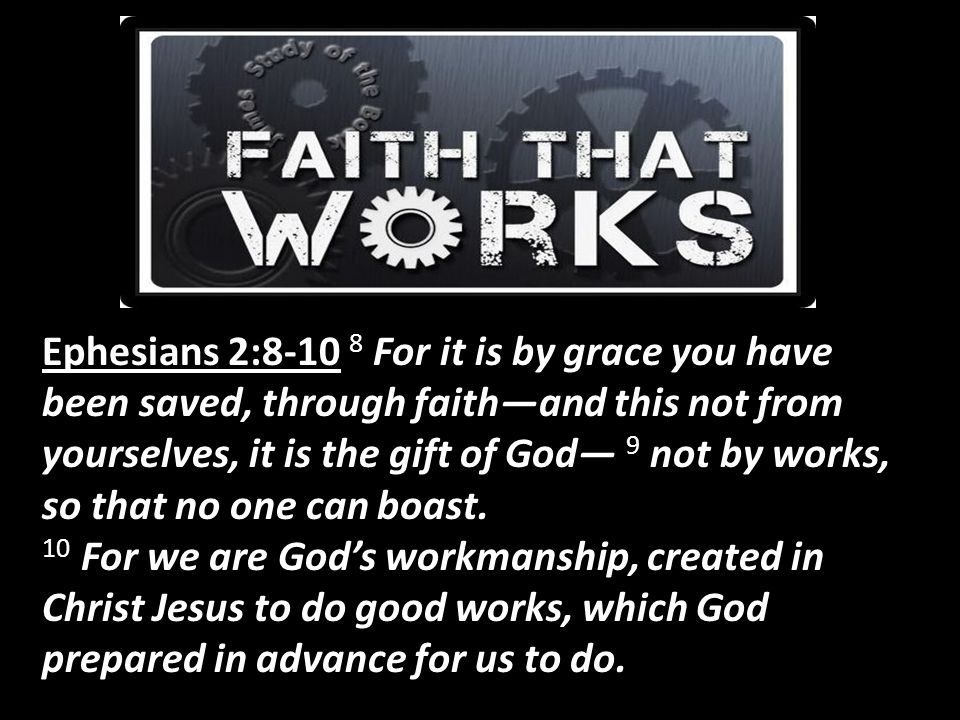 Ephesians 2:8-10 8 For it is by grace you have been saved, through faith—and this not from yourselves, it is the gift of God— 9 not by works, so that no one can boast.
