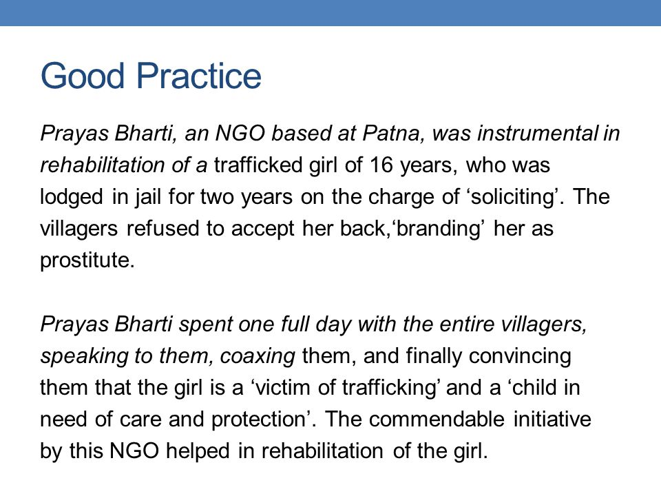 Good Practice Prayas Bharti, an NGO based at Patna, was instrumental in. rehabilitation of a trafficked girl of 16 years, who was.