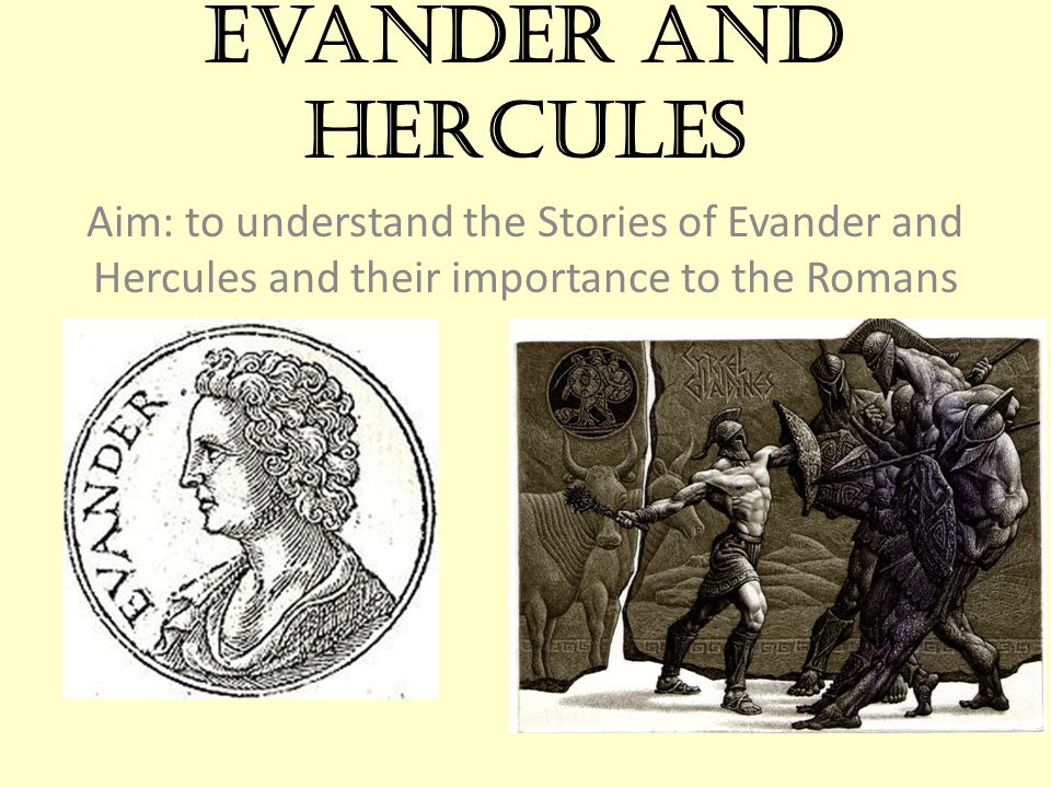 Evander and Hercules Aim: to understand the Stories of Evander and Hercules and their importance to the Romans.