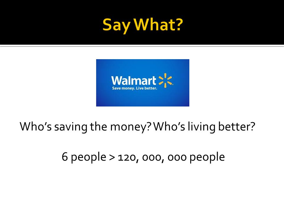 Say What Who's saving the money Who's living better 6 people > 120, 000, 000 people