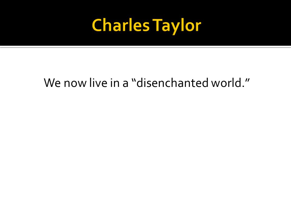 We now live in a disenchanted world.