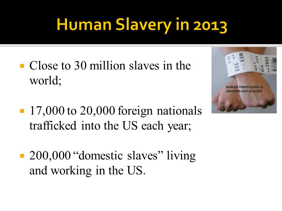 Human Slavery in 2013 Close to 30 million slaves in the world;